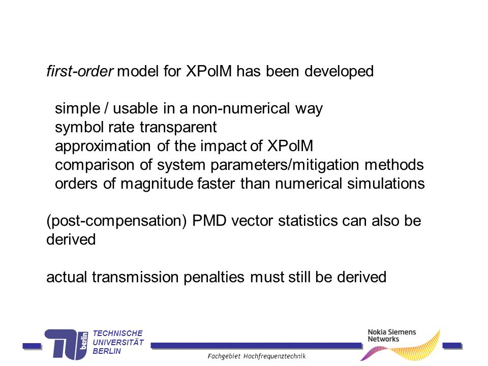 TECHNISCHE UNIVERSITÄT BERLIN Fachgebiet Hochfrequenztechnik first-order model for XPolM has been developed simple / usable in a non-numerical way symbol rate transparent approximation of the impact of XPolM comparison of system parameters/mitigation methods orders of magnitude faster than numerical simulations (post-compensation) PMD vector statistics can also be derived actual transmission penalties must still be derived
