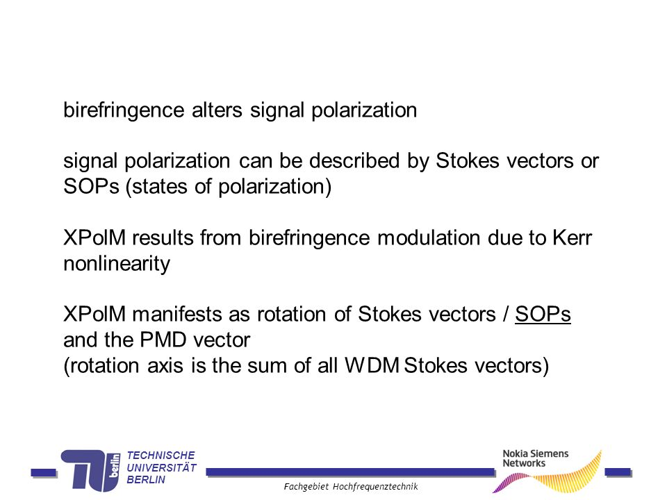 TECHNISCHE UNIVERSITÄT BERLIN Fachgebiet Hochfrequenztechnik birefringence alters signal polarization signal polarization can be described by Stokes vectors or SOPs (states of polarization) XPolM results from birefringence modulation due to Kerr nonlinearity XPolM manifests as rotation of Stokes vectors / SOPs and the PMD vector (rotation axis is the sum of all WDM Stokes vectors)