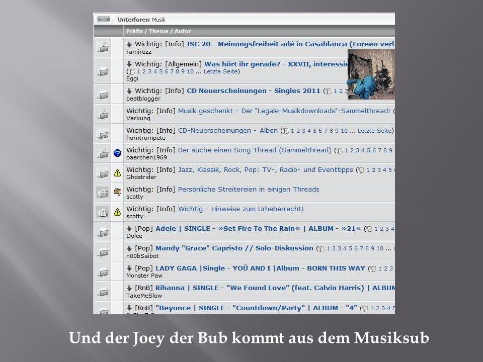 Und der Joey der Bub kommt aus dem Musiksub
