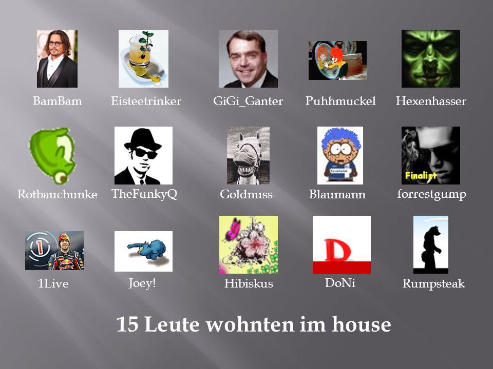 15 Leute wohnten im house BamBamEisteetrinkerGiGi_GanterPuhhmuckelHexenhasser Rotbauchunke TheFunkyQ GoldnussBlaumann forrestgump 1Live Joey.