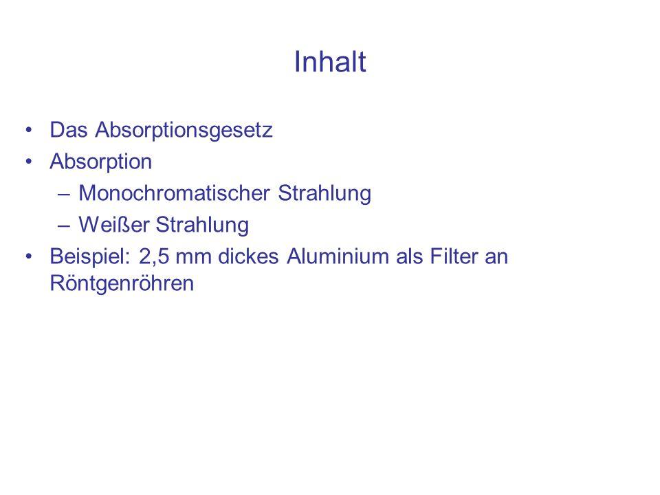 Das Absorptionsgesetz Absorption –Monochromatischer Strahlung –Weißer Strahlung Beispiel: 2,5 mm dickes Aluminium als Filter an Röntgenröhren Inhalt