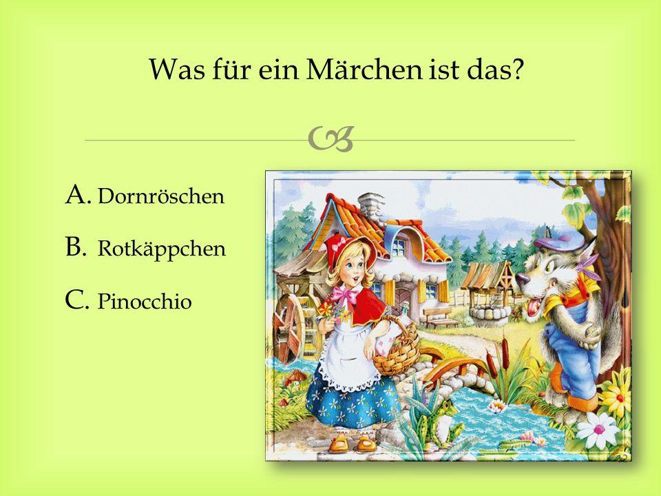 Was für ein Märchen ist das? A. Dornröschen B. Rotkäppchen C. Pinocchio 12