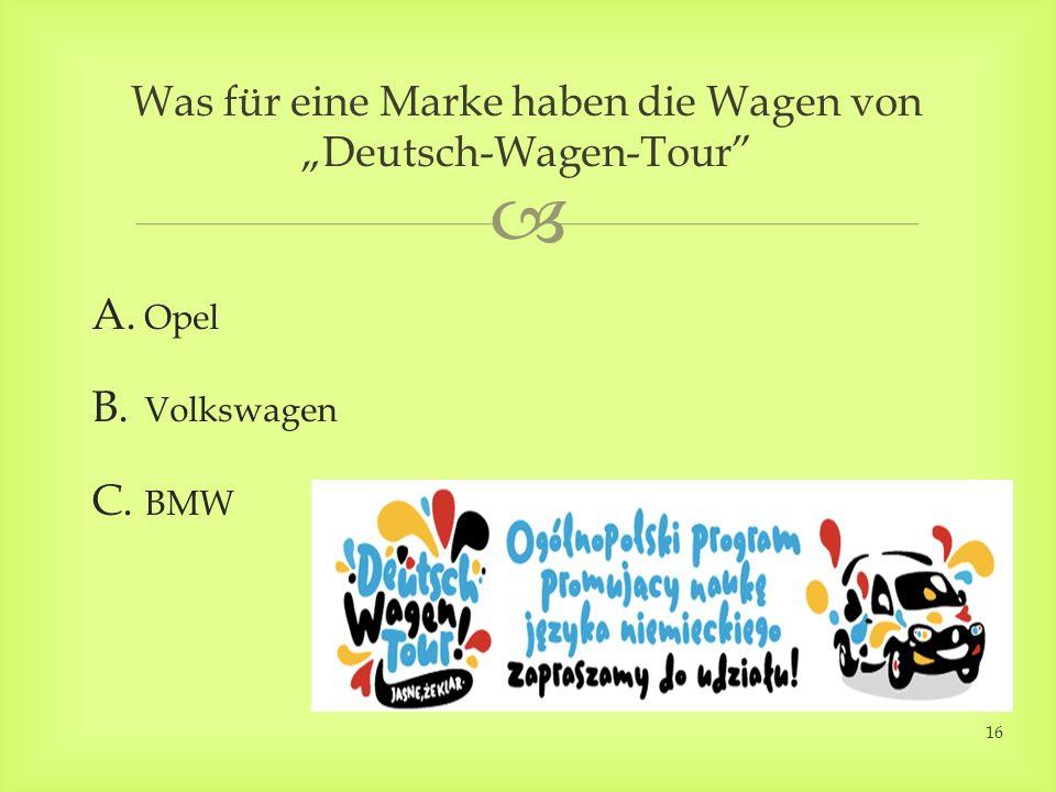 A. Opel B. Volkswagen C. BMW Was für eine Marke haben die Wagen von Deutsch-Wagen-Tour 16