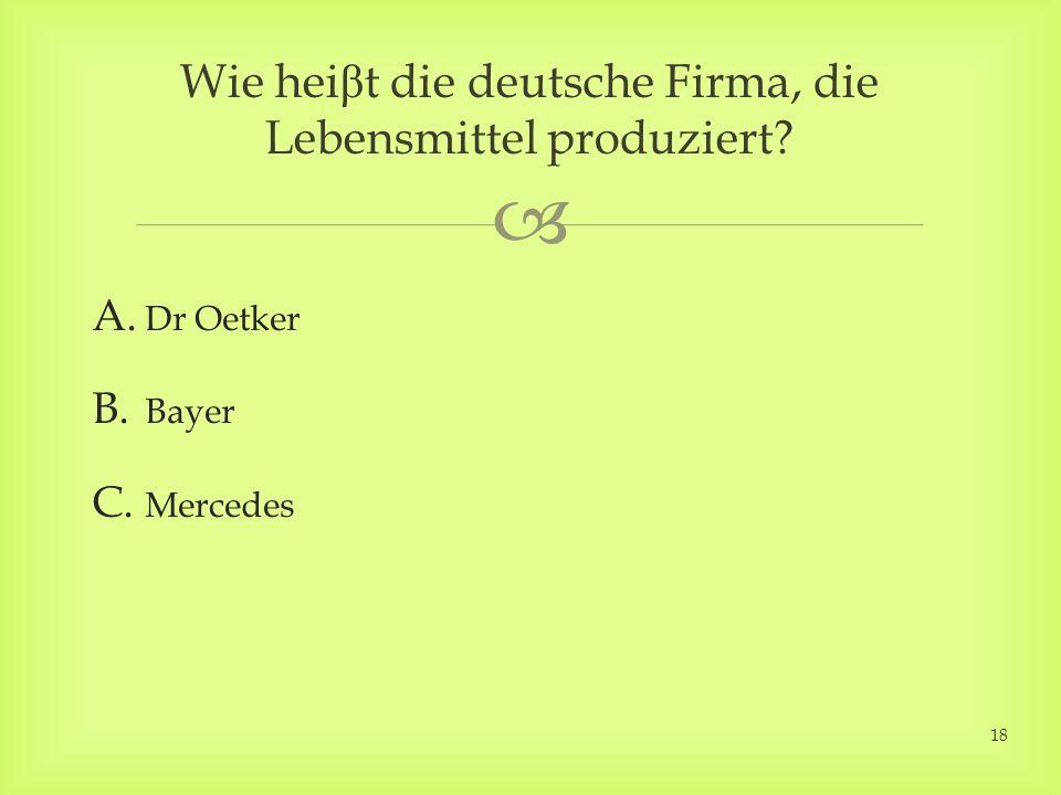 A. Dr Oetker B. Bayer C. Mercedes Wie hei β t die deutsche Firma, die Lebensmittel produziert? 18