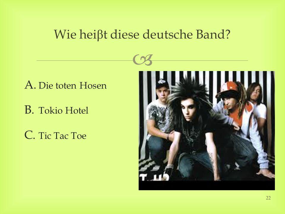 Wie hei β t diese deutsche Band? A. Die toten Hosen B. Tokio Hotel C. Tic Tac Toe 22