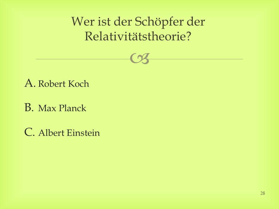 A. Robert Koch B. Max Planck C. Albert Einstein Wer ist der Schöpfer der Relativitätstheorie? 28