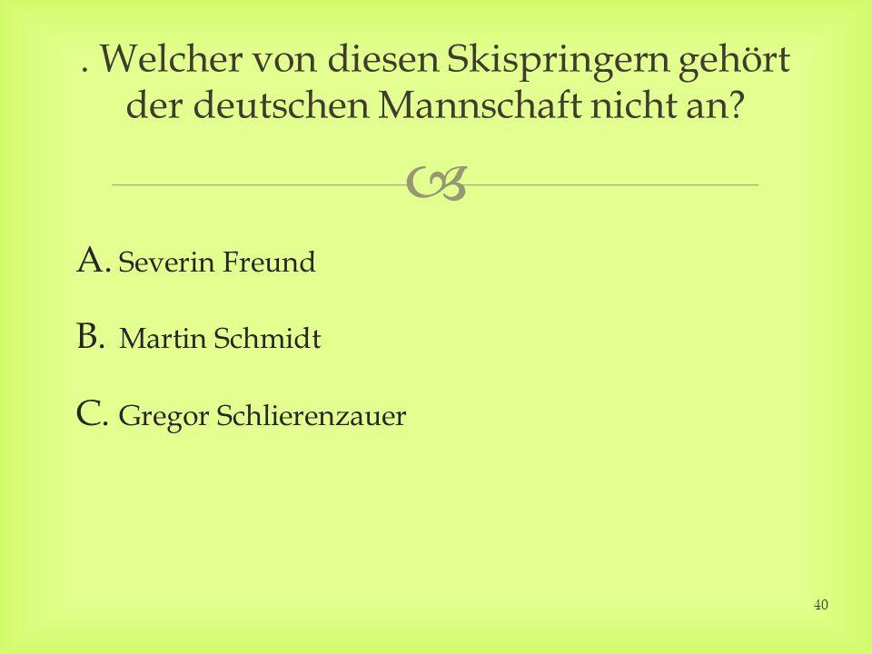 A. Severin Freund B. Martin Schmidt C. Gregor Schlierenzauer.