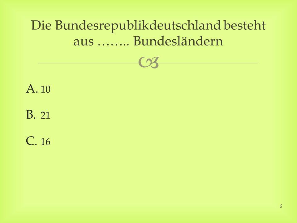 A. 10 B. 21 C. 16 Die Bundesrepublikdeutschland besteht aus …….. Bundesländern 6