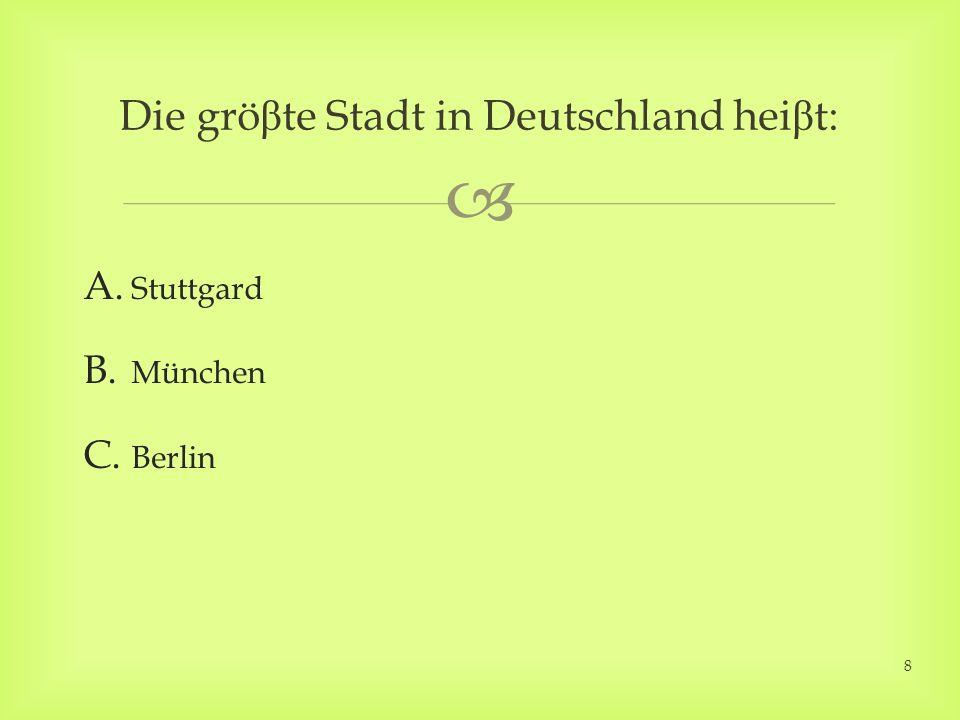 A. Stuttgard B. München C. Berlin Die grö β te Stadt in Deutschland hei β t: 8