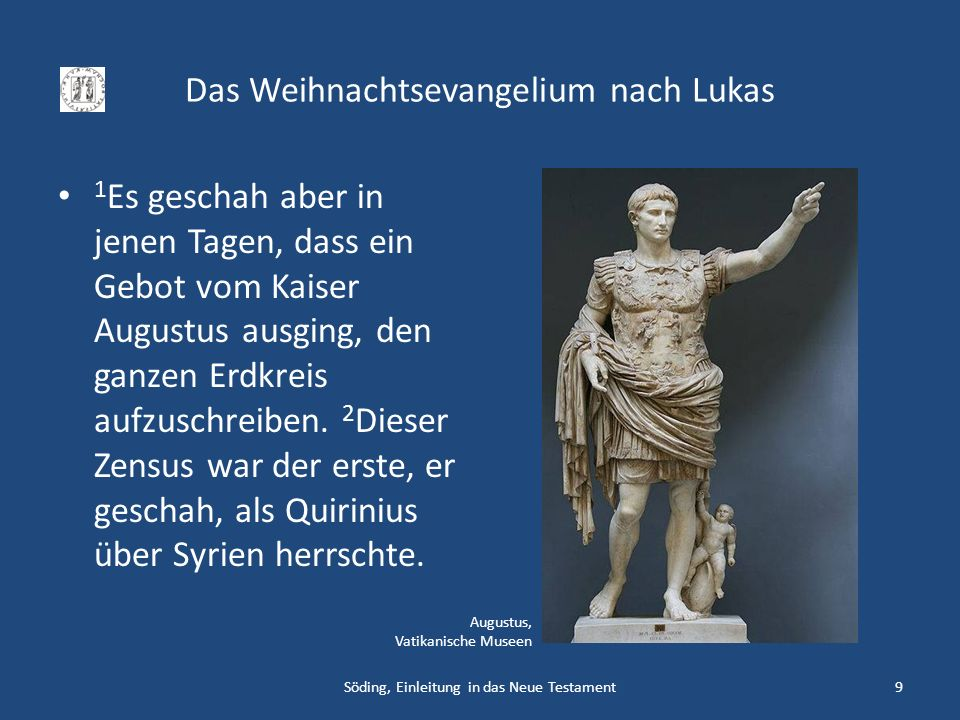 Das Weihnachtsevangelium nach Lukas 1 Es geschah aber in jenen Tagen, dass ein Gebot vom Kaiser Augustus ausging, den ganzen Erdkreis aufzuschreiben.