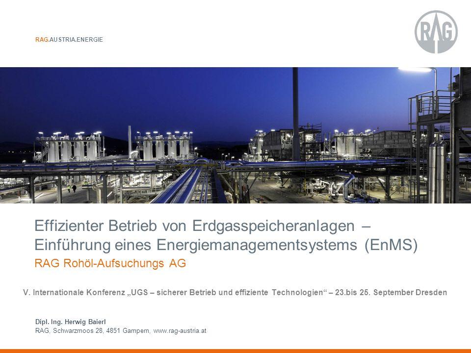 RAG.AUSTRIA.ENERGIE Dipl. Ing. Herwig Baierl RAG, Schwarzmoos 28, 4851 Gampern, www.rag-austria.at Effizienter Betrieb von Erdgasspeicheranlagen – Ein