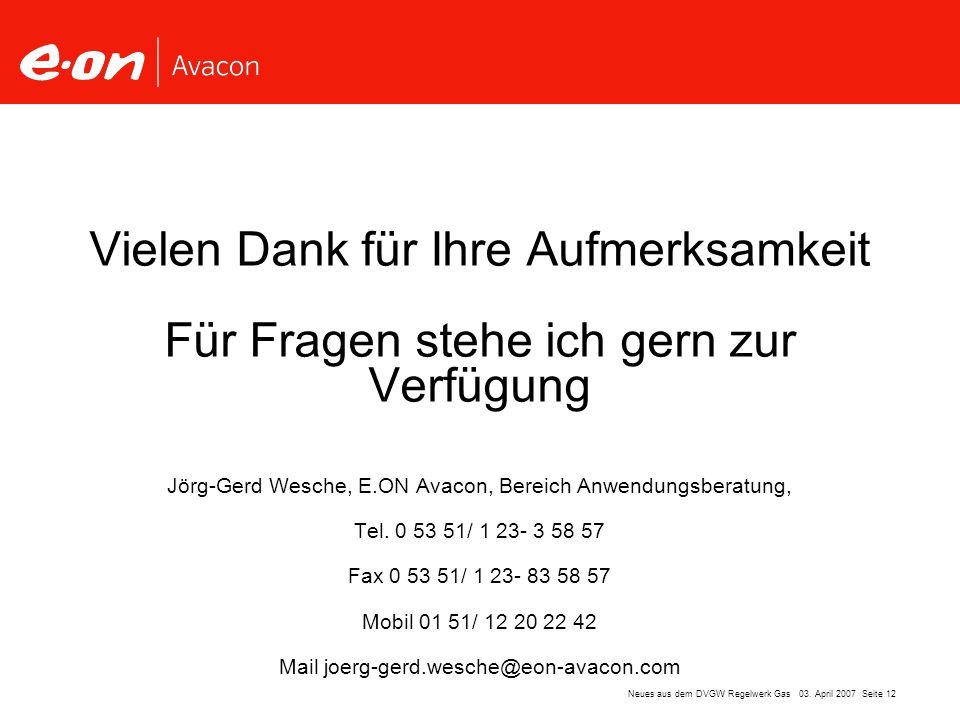 Seite 12Neues aus dem DVGW Regelwerk Gas 03. April 2007 Vielen Dank für Ihre Aufmerksamkeit Für Fragen stehe ich gern zur Verfügung Jörg-Gerd Wesche,