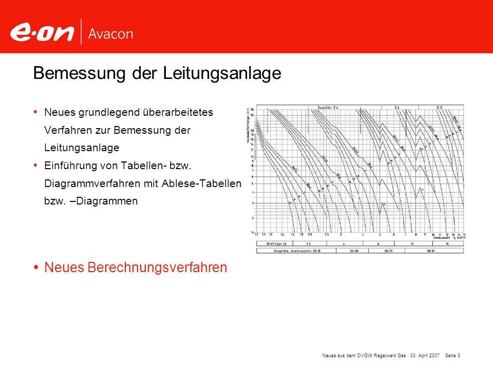 Seite 3Neues aus dem DVGW Regelwerk Gas 03. April 2007 Bemessung der Leitungsanlage Neues grundlegend überarbeitetes Verfahren zur Bemessung der Leitu