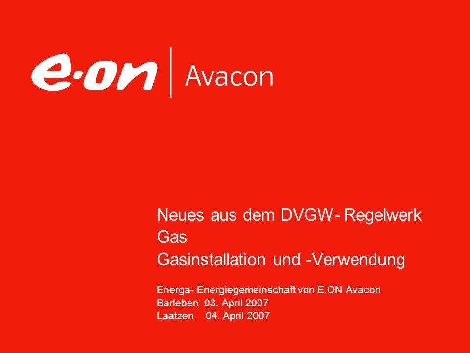Neues aus dem DVGW- Regelwerk Gas Gasinstallation und -Verwendung Energa- Energiegemeinschaft von E.ON Avacon Barleben 03. April 2007 Laatzen 04. Apri
