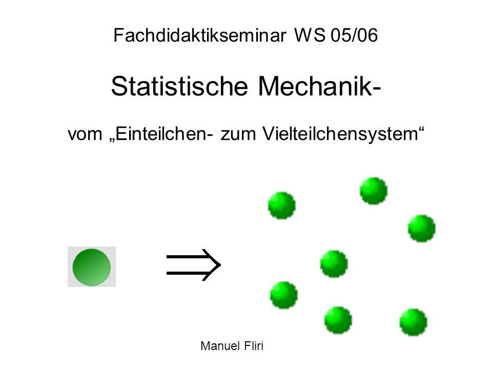Fachdidaktikseminar WS 05/06 Statistische Mechanik- vom Einteilchen- zum Vielteilchensystem Manuel Fliri