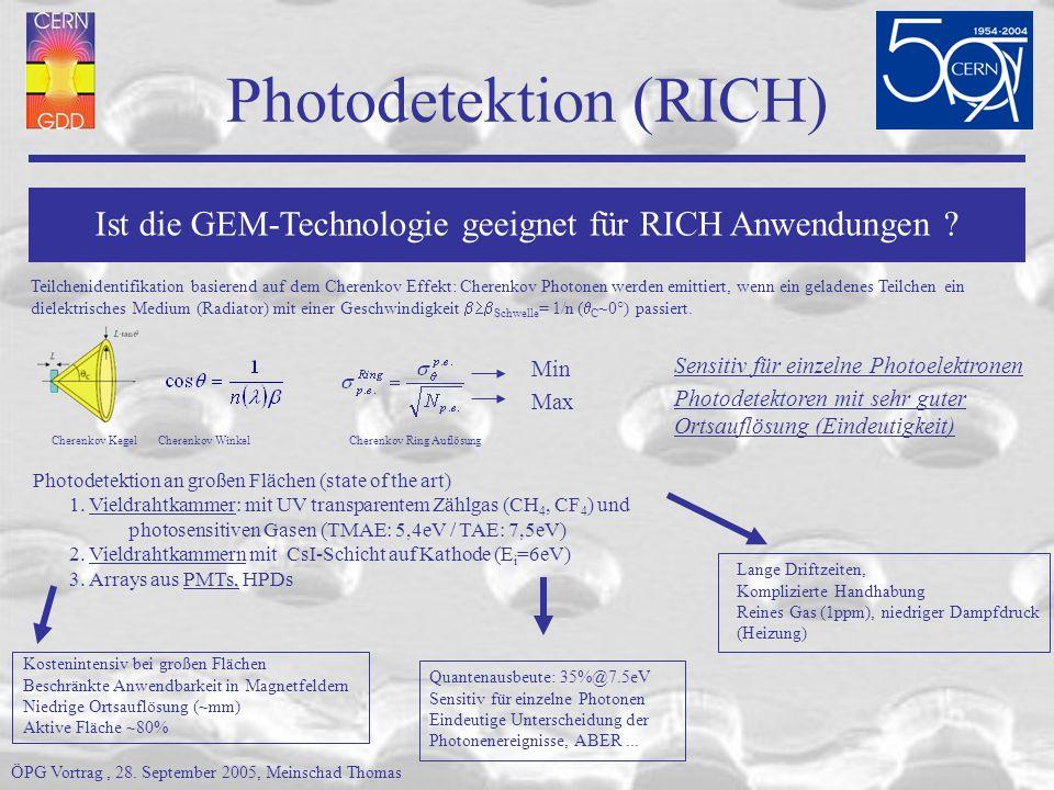 Photodetektion (RICH) Kostenintensiv bei großen Flächen Beschränkte Anwendbarkeit in Magnetfeldern Niedrige Ortsauflösung (~mm) Aktive Fläche ~80% Lange Driftzeiten, Komplizierte Handhabung Reines Gas (1ppm), niedriger Dampfdruck (Heizung) Quantenausbeute: 35%@7.5eV Sensitiv für einzelne Photonen Eindeutige Unterscheidung der Photonenereignisse, ABER...