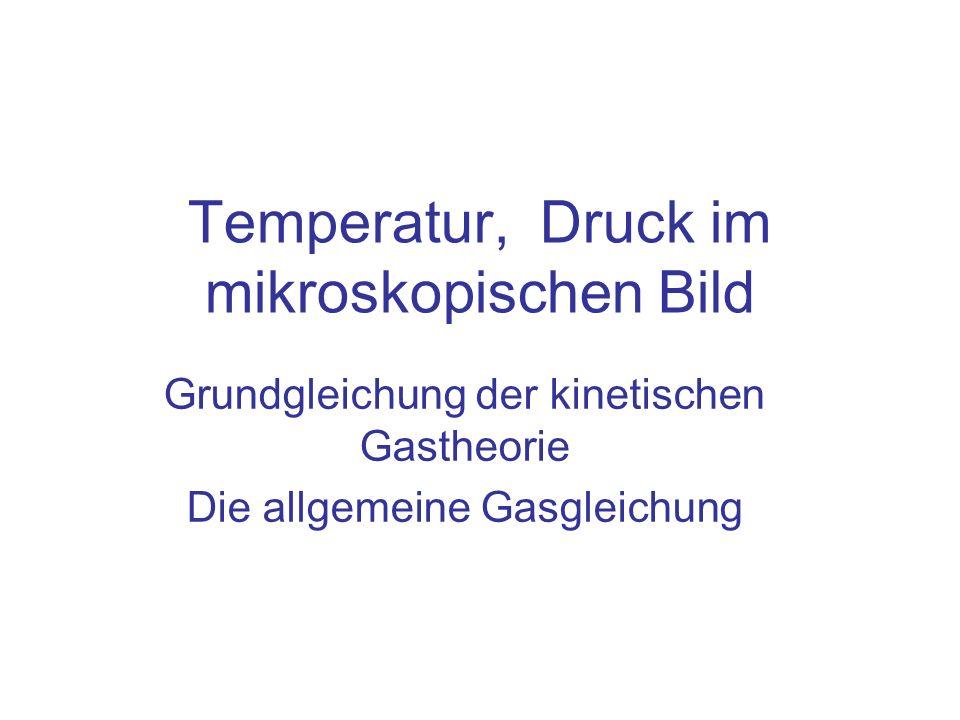 Temperatur, Druck im mikroskopischen Bild Grundgleichung der kinetischen Gastheorie Die allgemeine Gasgleichung