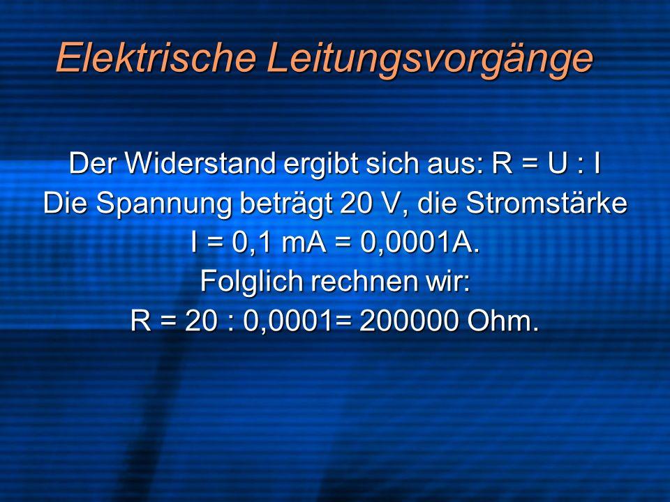 Elektrische Leitungsvorgänge Der Widerstand ergibt sich aus: R = U : I Die Spannung beträgt 20 V, die Stromstärke I = 0,1 mA = 0,0001A. Folglich rechn