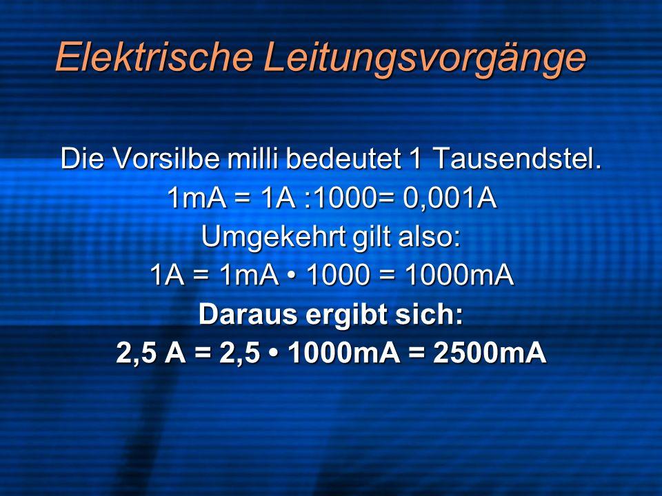 Elektrische Leitungsvorgänge Die Vorsilbe milli bedeutet 1 Tausendstel. 1mA = 1A :1000= 0,001A Umgekehrt gilt also: 1A = 1mA 1000 = 1000mA Daraus ergi
