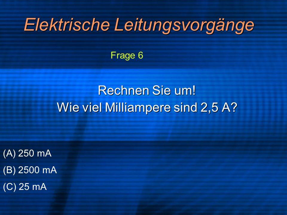 Elektrische Leitungsvorgänge Rechnen Sie um! Wie viel Milliampere sind 2,5 A? (A) 250 mA (B) 2500 mA (C) 25 mA Frage 6