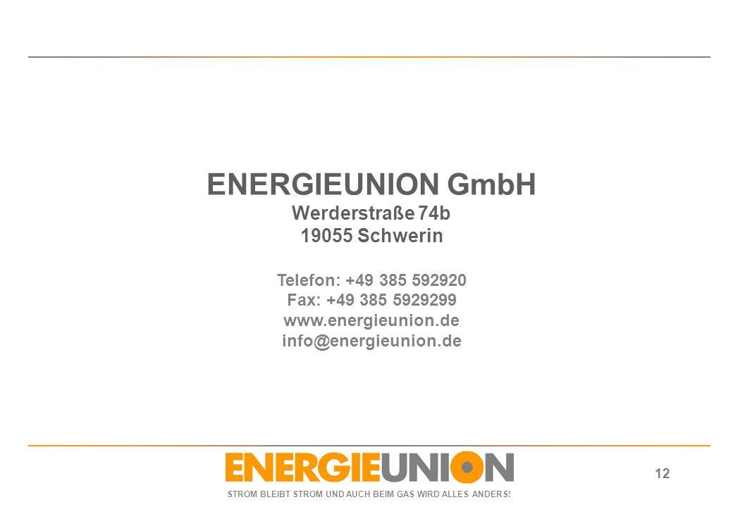 STROM BLEIBT STROM UND AUCH BEIM GAS WIRD ALLES ANDERS! 12 ENERGIEUNION GmbH Werderstraße 74b 19055 Schwerin Telefon: +49 385 592920 Fax: +49 385 5929