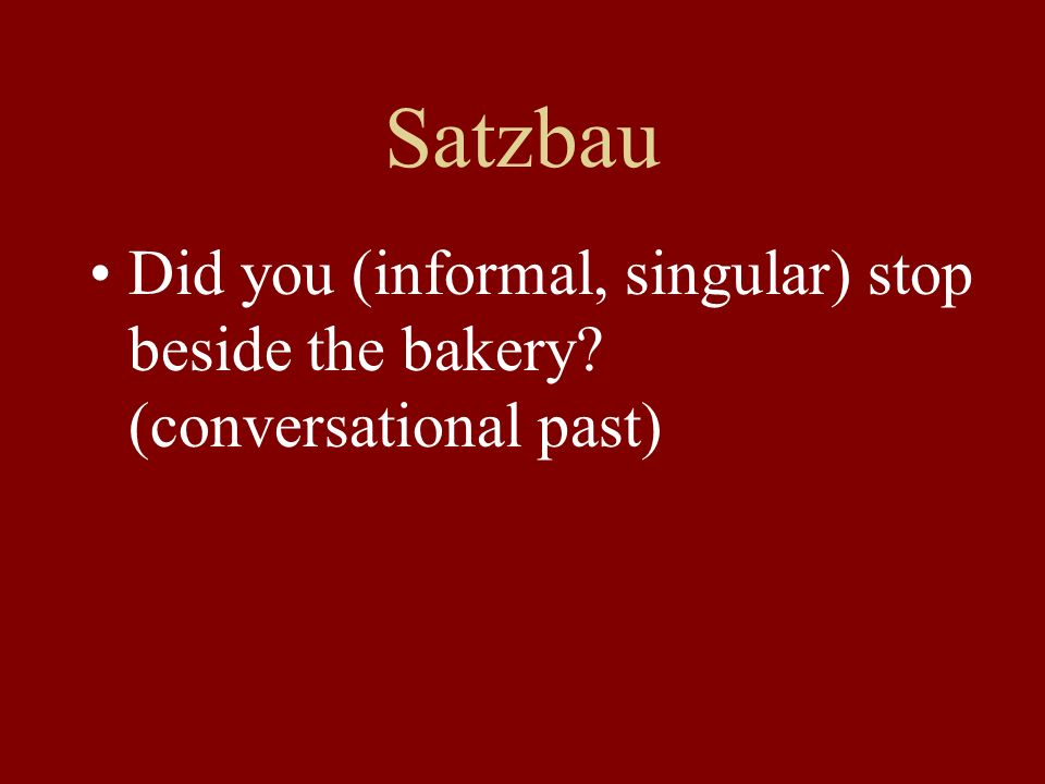 Satzbau Did you (informal, singular) stop beside the bakery (conversational past)
