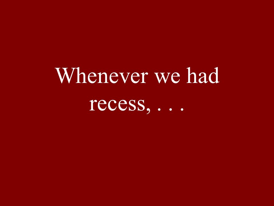 Whenever we had recess,...