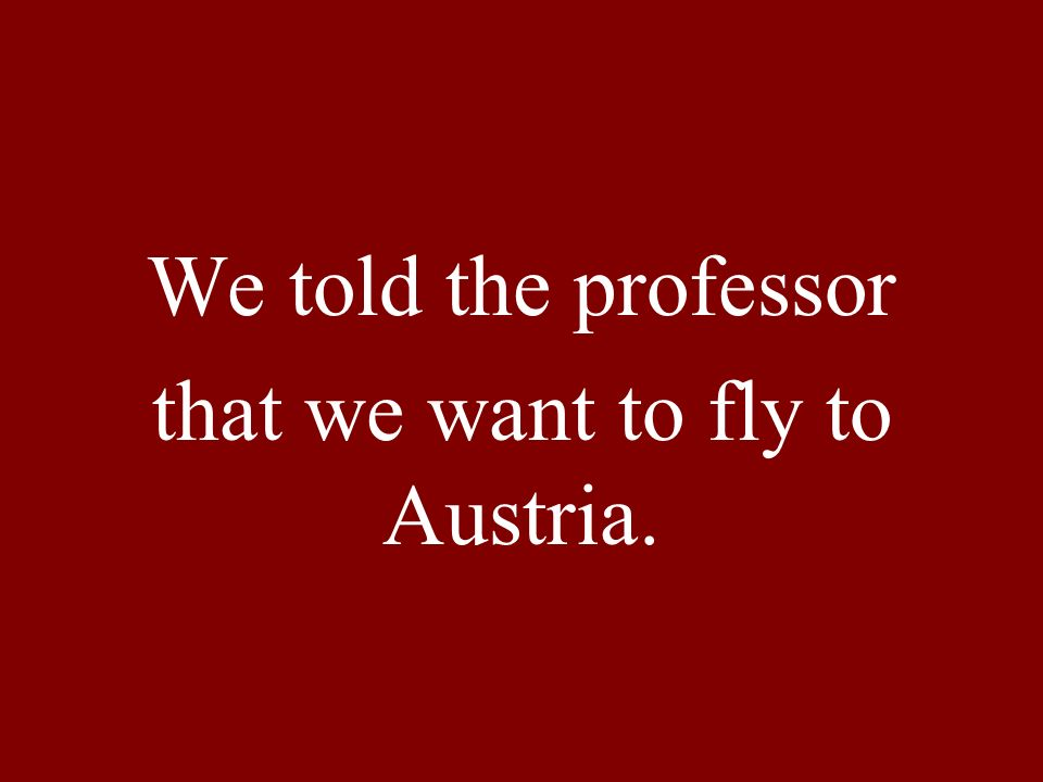 We told the professor that we want to fly to Austria.