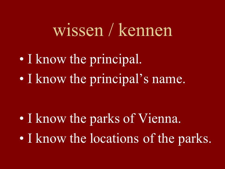 wissen / kennen I know the principal. I know the principals name.
