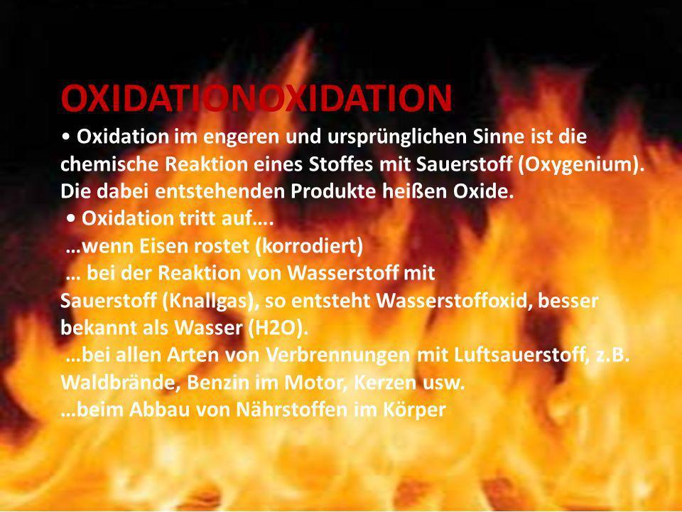 OXIDATIONOXIDATION Oxidation im engeren und ursprünglichen Sinne ist die chemische Reaktion eines Stoffes mit Sauerstoff (Oxygenium). Die dabei entste