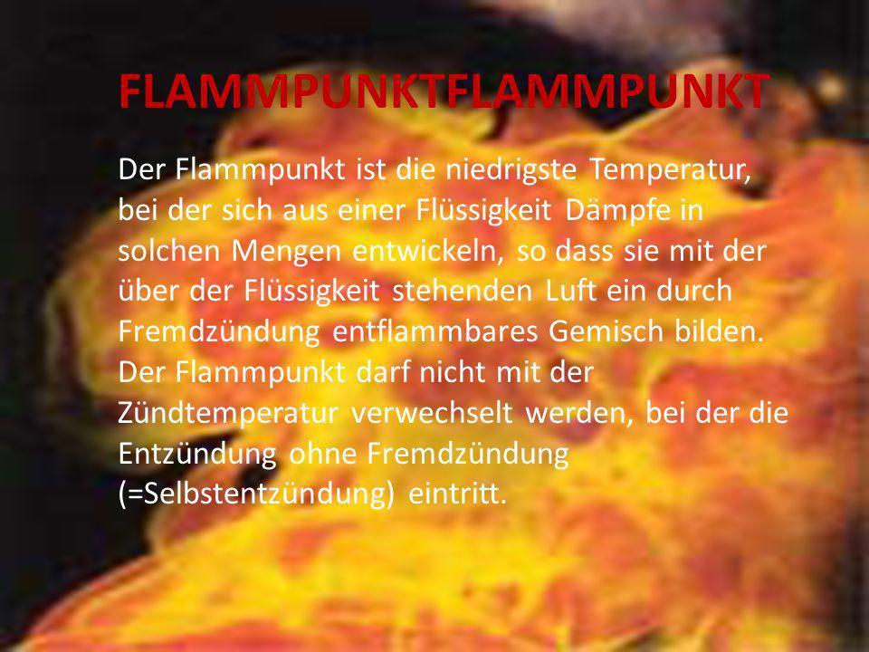 FLAMMPUNKTFLAMMPUNKT Der Flammpunkt ist die niedrigste Temperatur, bei der sich aus einer Flüssigkeit Dämpfe in solchen Mengen entwickeln, so dass sie