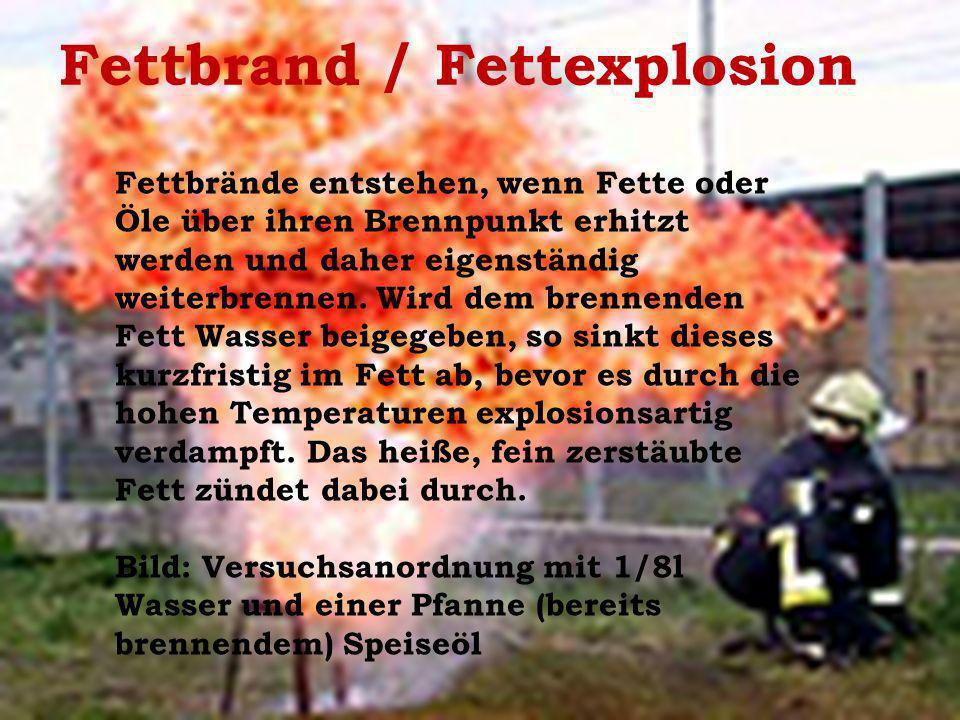 Fettbrand / Fettexplosion Fettbrände entstehen, wenn Fette oder Öle über ihren Brennpunkt erhitzt werden und daher eigenständig weiterbrennen. Wird de