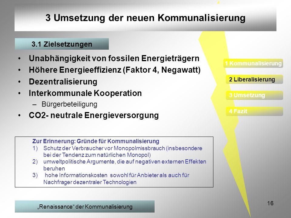 16 3 Umsetzung der neuen Kommunalisierung Unabhängigkeit von fossilen Energieträgern Höhere Energieeffizienz (Faktor 4, Negawatt) Dezentralisierung In
