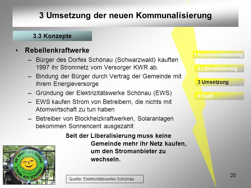 20 3 Umsetzung der neuen Kommunalisierung Rebellenkraftwerke –Bürger des Dorfes Schönau (Schwarzwald) kauften 1997 ihr Stromnetz vom Versorger KWR ab.