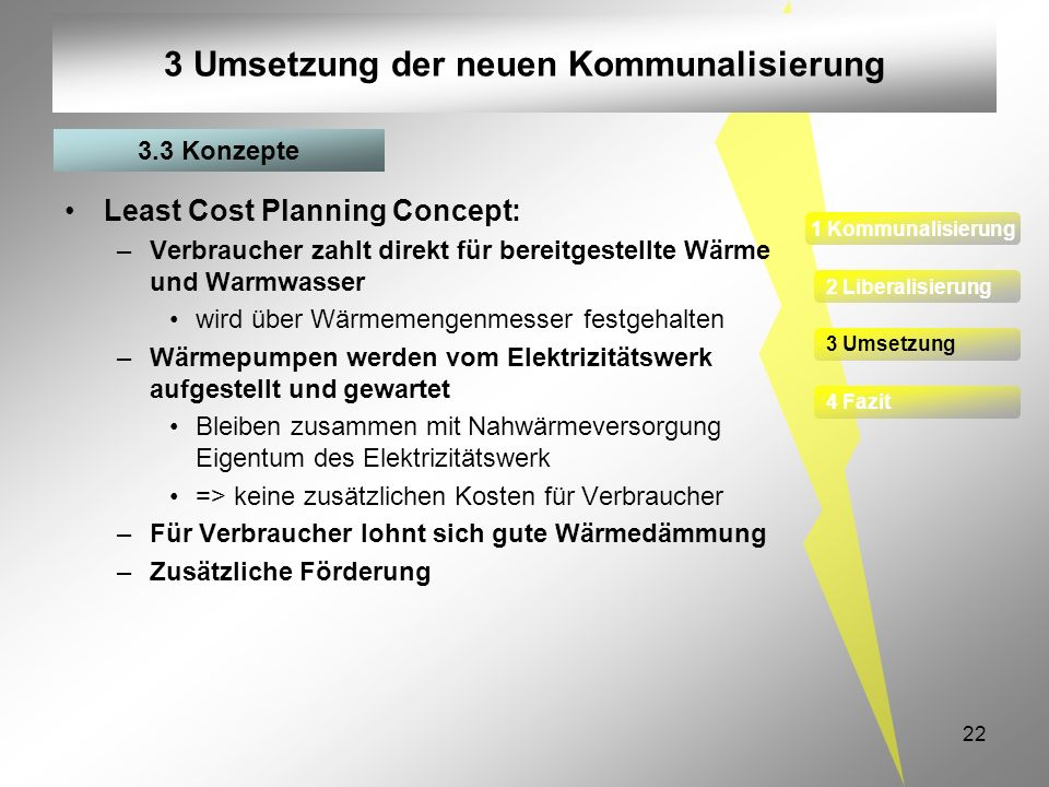 22 3 Umsetzung der neuen Kommunalisierung Least Cost Planning Concept: –Verbraucher zahlt direkt für bereitgestellte Wärme und Warmwasser wird über Wä