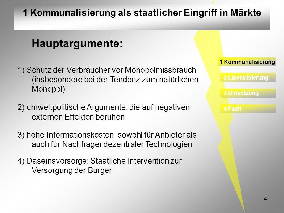 4 1 Kommunalisierung als staatlicher Eingriff in Märkte 1 Kommunalisierung 2 Liberalisierung 3 Umsetzung 4 Fazit Hauptargumente: 1) Schutz der Verbrau