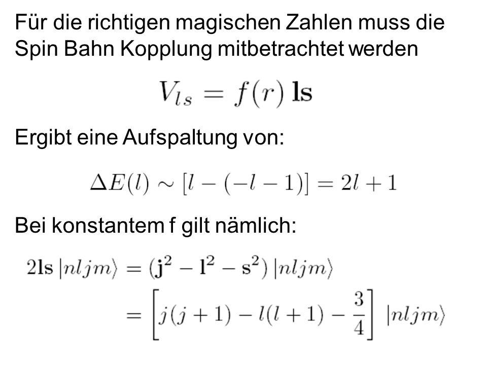 21 Für die richtigen magischen Zahlen muss die Spin Bahn Kopplung mitbetrachtet werden Ergibt eine Aufspaltung von: Bei konstantem f gilt nämlich: