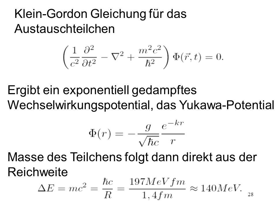 28 Klein-Gordon Gleichung für das Austauschteilchen Ergibt ein exponentiell gedampftes Wechselwirkungspotential, das Yukawa-Potential Masse des Teilch
