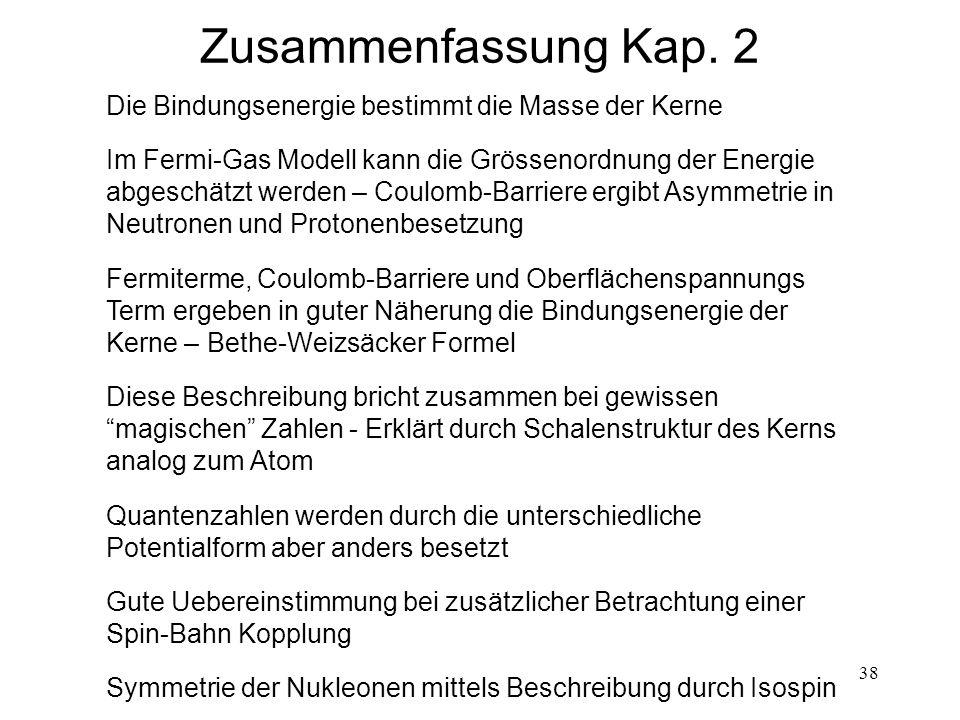 38 Zusammenfassung Kap. 2 Die Bindungsenergie bestimmt die Masse der Kerne Im Fermi-Gas Modell kann die Grössenordnung der Energie abgeschätzt werden