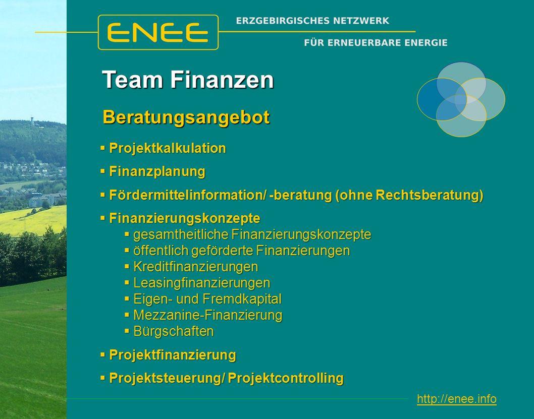 http://enee.info Team Finanzen Projektkalkulation Projektkalkulation Finanzplanung Finanzplanung Fördermittelinformation/ -beratung (ohne Rechtsberatung) Fördermittelinformation/ -beratung (ohne Rechtsberatung) Finanzierungskonzepte Finanzierungskonzepte gesamtheitliche Finanzierungskonzepte gesamtheitliche Finanzierungskonzepte öffentlich geförderte Finanzierungen öffentlich geförderte Finanzierungen Kreditfinanzierungen Kreditfinanzierungen Leasingfinanzierungen Leasingfinanzierungen Eigen- und Fremdkapital Eigen- und Fremdkapital Mezzanine-Finanzierung Mezzanine-Finanzierung Bürgschaften Bürgschaften Projektfinanzierung Projektfinanzierung Projektsteuerung/ Projektcontrolling Projektsteuerung/ Projektcontrolling Beratungsangebot