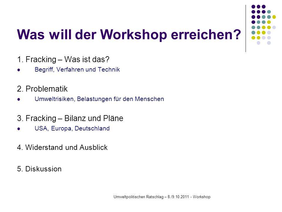 Was will der Workshop erreichen? 1. Fracking – Was ist das? Begriff, Verfahren und Technik 2. Problematik Umweltrisiken, Belastungen für den Menschen
