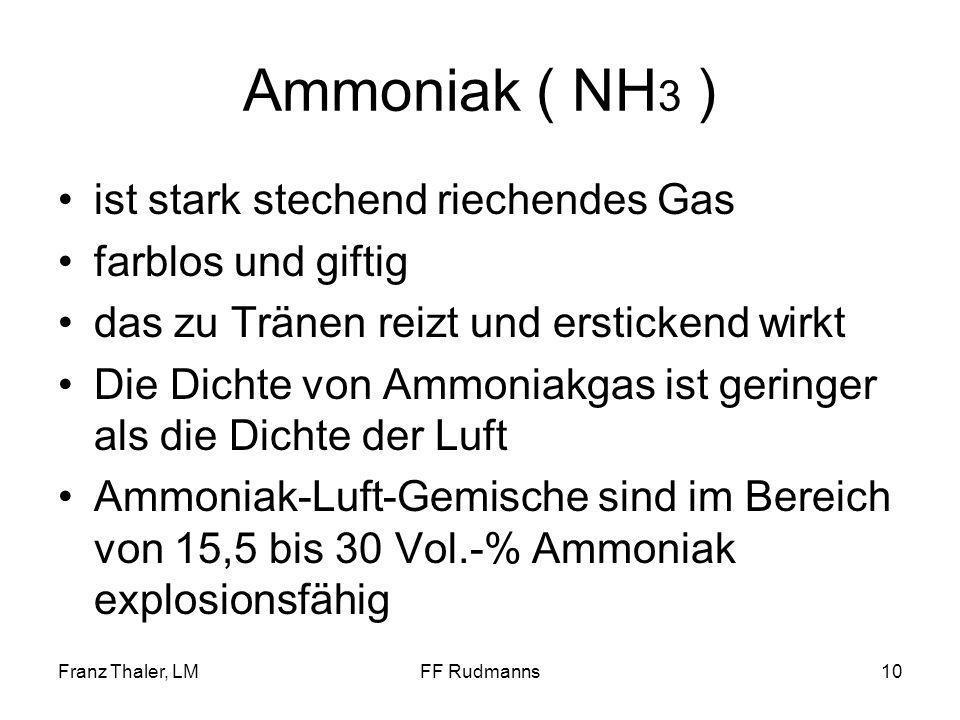 Franz Thaler, LMFF Rudmanns10 Ammoniak ( NH 3 ) ist stark stechend riechendes Gas farblos und giftig das zu Tränen reizt und erstickend wirkt Die Dichte von Ammoniakgas ist geringer als die Dichte der Luft Ammoniak-Luft-Gemische sind im Bereich von 15,5 bis 30 Vol.-% Ammoniak explosionsfähig