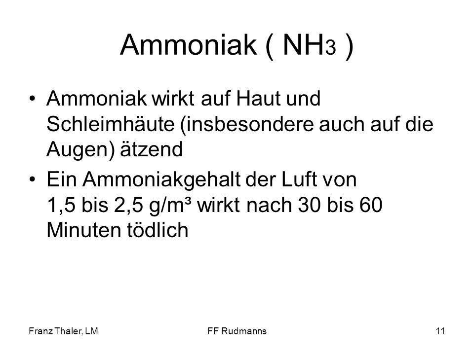 Franz Thaler, LMFF Rudmanns11 Ammoniak ( NH 3 ) Ammoniak wirkt auf Haut und Schleimhäute (insbesondere auch auf die Augen) ätzend Ein Ammoniakgehalt der Luft von 1,5 bis 2,5 g/m³ wirkt nach 30 bis 60 Minuten tödlich