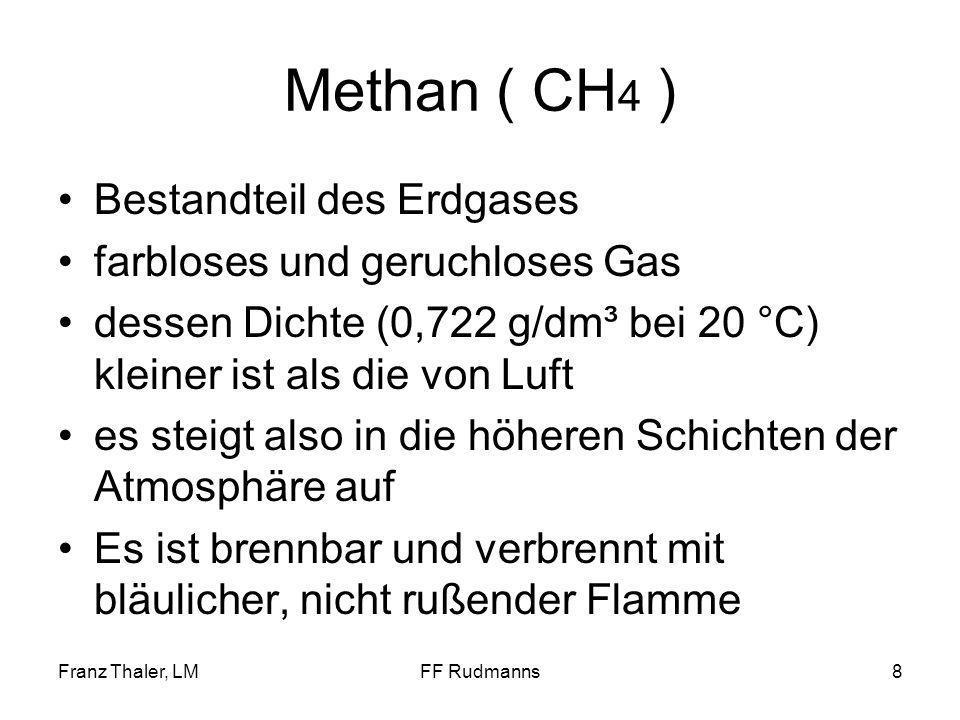 Franz Thaler, LMFF Rudmanns8 Methan ( CH 4 ) Bestandteil des Erdgases farbloses und geruchloses Gas dessen Dichte (0,722 g/dm³ bei 20 °C) kleiner ist als die von Luft es steigt also in die höheren Schichten der Atmosphäre auf Es ist brennbar und verbrennt mit bläulicher, nicht rußender Flamme
