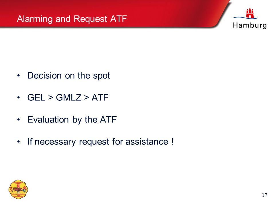 17 Alarming and Request ATF Decision on the spot GEL > GMLZ > ATF Evaluation by the ATF If necessary request for assistance !