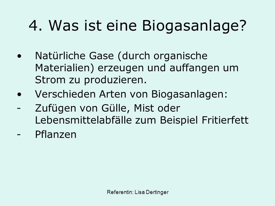 Referentin: Lisa Dertinger 4. Was ist eine Biogasanlage? Natürliche Gase (durch organische Materialien) erzeugen und auffangen um Strom zu produzieren