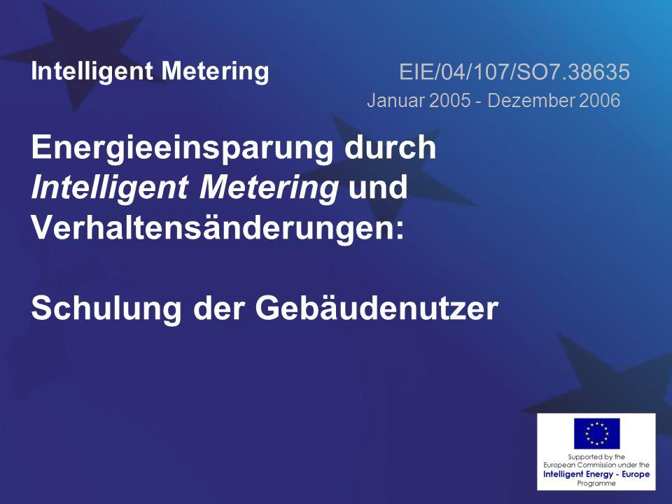 Energieeinsparung durch Intelligent Metering und Verhaltensänderungen: Schulung der Gebäudenutzer Intelligent Metering EIE/04/107/SO7.38635 Januar 2005 - Dezember 2006