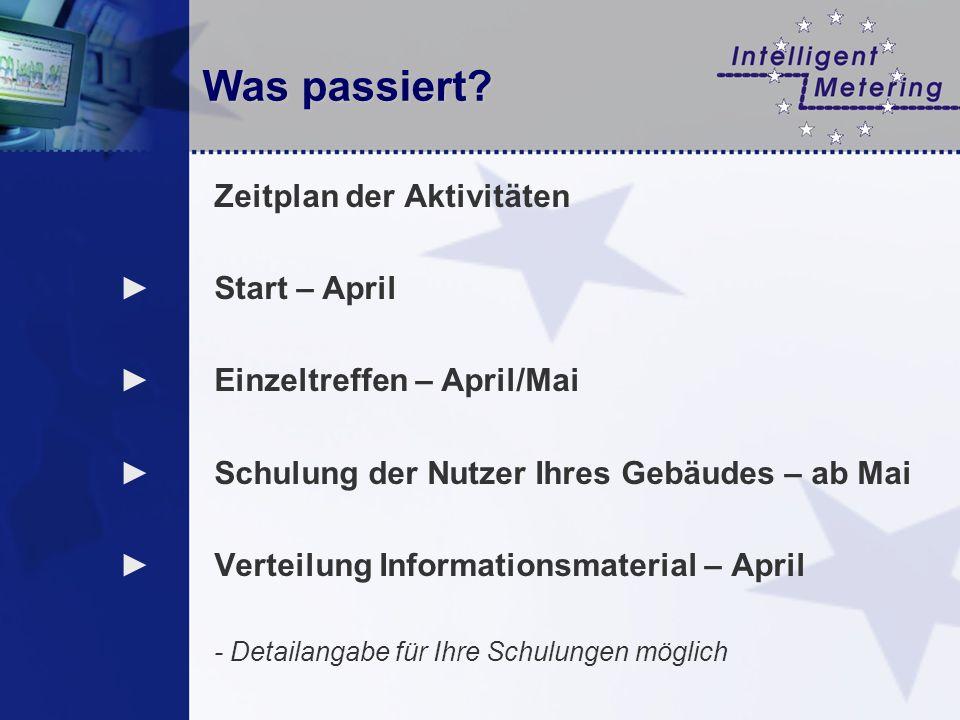 Was passiert? Zeitplan der Aktivitäten Start – April Einzeltreffen – April/Mai Schulung der Nutzer Ihres Gebäudes – ab Mai Verteilung Informationsmate