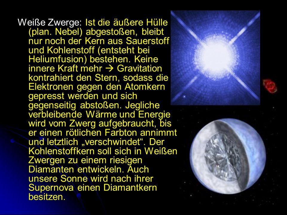 Weiße Zwerge: Ist die äußere Hülle (plan. Nebel) abgestoßen, bleibt nur noch der Kern aus Sauerstoff und Kohlenstoff (entsteht bei Heliumfusion) beste