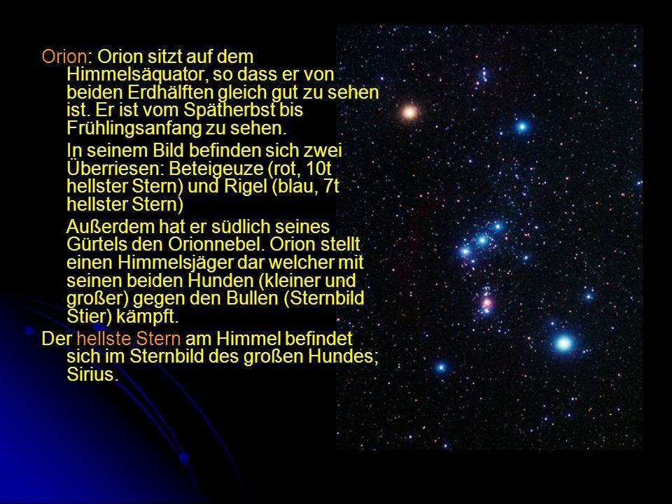 Orion: Orion sitzt auf dem Himmelsäquator, so dass er von beiden Erdhälften gleich gut zu sehen ist. Er ist vom Spätherbst bis Frühlingsanfang zu sehe